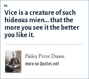 Finley Peter Dunne: Vice is a creature of such hideous mien... that the more you see it the better you like it.