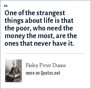 Finley Peter Dunne: One of the strangest things about life is that the poor, who need the money the most, are the ones that never have it.
