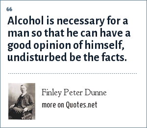 Finley Peter Dunne: Alcohol is necessary for a man so that he can have a good opinion of himself, undisturbed be the facts.