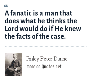 Finley Peter Dunne: A fanatic is a man that does what he thinks the Lord would do if He knew the facts of the case.