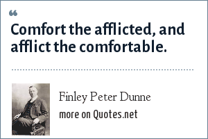 Finley Peter Dunne: Comfort the afflicted, and afflict the comfortable.