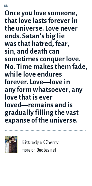 Kittredge Cherry: Once you love someone, that love lasts forever in the universe. Love never ends. Satan's big lie was that hatred, fear, sin, and death can sometimes conquer love. No. Time makes them fade, while love endures forever. Love—love in any form whatsoever, any love that is ever loved—remains and is gradually filling the vast expanse of the universe.