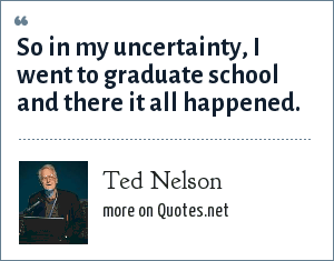 Ted Nelson: So in my uncertainty, I went to graduate school and there it all happened.
