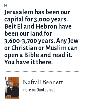Naftali Bennett: Jerusalem has been our capital for 3,000 years. Beit El and Hebron have been our land for 3,600-3,700 years. Any Jew or Christian or Muslim can open a Bible and read it. You have it there.