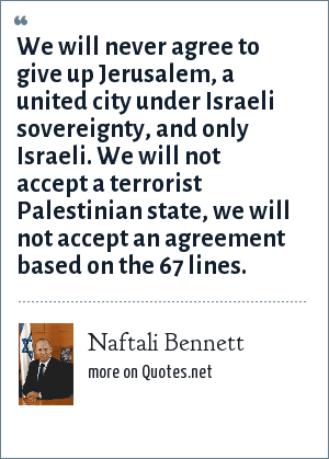 Naftali Bennett: We will never agree to give up Jerusalem, a united city under Israeli sovereignty, and only Israeli. We will not accept a terrorist Palestinian state, we will not accept an agreement based on the 67 lines.