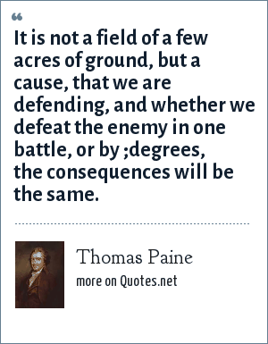 Thomas Paine: It is not a field of a few acres of ground, but a cause, that we are defending, and whether we defeat the enemy in one battle, or by ;degrees, the consequences will be the same.