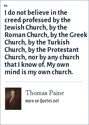 Thomas Paine: I do not believe in the creed professed by the Jewish Church, by the Roman Church, by the Greek Church, by the Turkish Church, by the Protestant Church, nor by any church that I know of. My own mind is my own church.