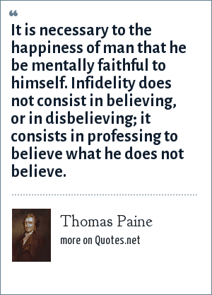 Thomas Paine: It is necessary to the happiness of man that he be mentally faithful to himself. Infidelity does not consist in believing, or in disbelieving; it consists in professing to believe what he does not believe.