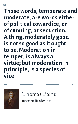 Thomas Paine: Those words, temperate and moderate, are words either of political cowardice, or of cunning, or seduction. A thing, moderately good is not so good as it ought to be. Moderation in temper, is always a virtue; but moderation in principle, is a species of vice.
