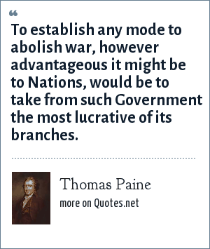Thomas Paine: To establish any mode to abolish war, however advantageous it might be to Nations, would be to take from such Government the most lucrative of its branches.