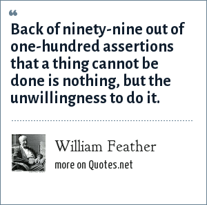 William Feather: Back of ninety-nine out of one-hundred assertions that a thing cannot be done is nothing, but the unwillingness to do it.