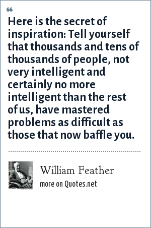 William Feather: Here is the secret of inspiration: Tell yourself that thousands and tens of thousands of people, not very intelligent and certainly no more intelligent than the rest of us, have mastered problems as difficult as those that now baffle you.