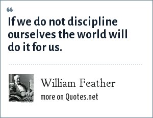 William Feather: If we do not discipline ourselves the world will do it for us.