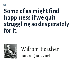 William Feather: Some of us might find happiness if we quit struggling so desperately for it.