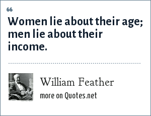 William Feather: Women lie about their age; men lie about their income.