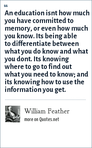 William Feather: An education isnt how much you have committed to memory, or even how much you know. Its being able to differentiate between what you do know and what you dont. Its knowing where to go to find out what you need to know; and its knowing how to use the information you get.