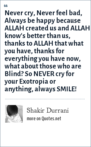 Shakir Durrani: Never cry, Never feel bad, Always be happy because ALLAH created us and ALLAH know's better than us, thanks to ALLAH that what you have, thanks for everything you have now, what about those who are Blind? So NEVER cry for your Exotropia or anything, always SMILE!