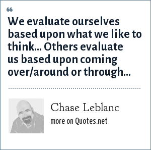 Chase Leblanc: We evaluate ourselves based upon what we like to think… Others evaluate us based upon coming over/around or through…