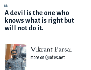Vikrant Parsai: A devil is the one who knows what is right but will not do it.