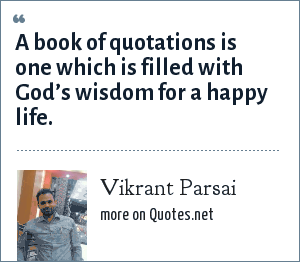 Vikrant Parsai: A book of quotations is one which is filled with God's wisdom for a happy life.