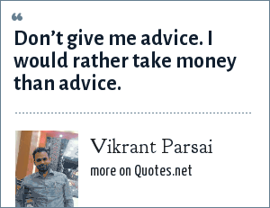 Vikrant Parsai: Don't give me advice. I would rather take money than advice.