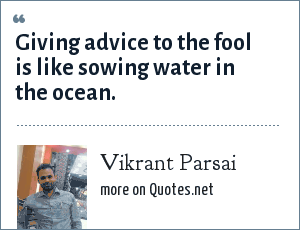 Vikrant Parsai: Giving advice to the fool is like sowing water in the ocean.
