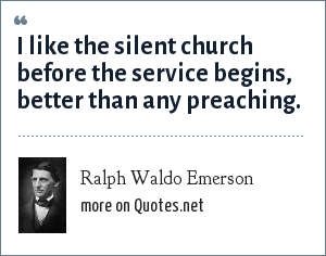Ralph Waldo Emerson: I like the silent church before the service begins, better than any preaching.