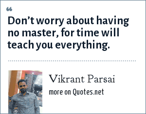 Vikrant Parsai: Don't worry about having no master, for time will teach you everything.