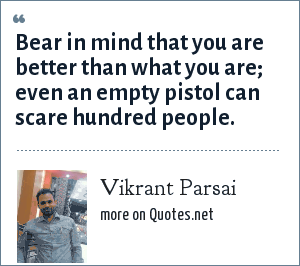 Vikrant Parsai: Bear in mind that you are better than what you are; even an empty pistol can scare hundred people.