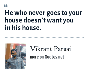Vikrant Parsai: He who never goes to your house doesn't want you in his house.