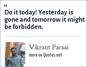 Vikrant Parsai: Do it today! Yesterday is gone and tomorrow it might be forbidden.