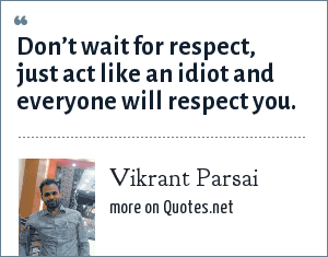 Vikrant Parsai: Don't wait for respect, just act like an idiot and everyone will respect you.