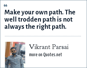 Vikrant Parsai: Make your own path. The well trodden path is not always the right path.