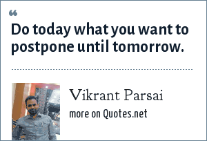 Vikrant Parsai: Do today what you want to postpone until tomorrow.