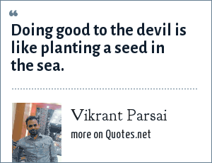 Vikrant Parsai: Doing good to the devil is like planting a seed in the sea.