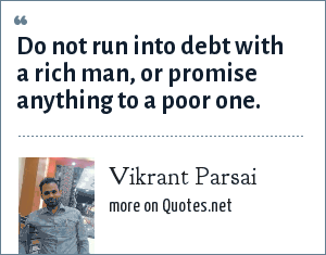 Vikrant Parsai: Do not run into debt with a rich man, or promise anything to a poor one.