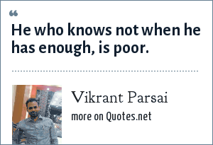 Vikrant Parsai: He who knows not when he has enough, is poor.