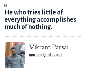 Vikrant Parsai: He who tries little of everything accomplishes much of nothing.