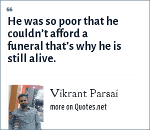 Vikrant Parsai: He was so poor that he couldn't afford a funeral that's why he is still alive.
