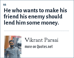 Vikrant Parsai: He who wants to make his friend his enemy should lend him some money.