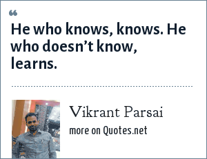 Vikrant Parsai: He who knows, knows. He who doesn't know, learns.