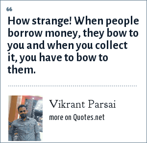 Vikrant Parsai: How strange! When people borrow money, they bow to you and when you collect it, you have to bow to them.