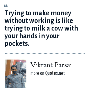 Vikrant Parsai: Trying to make money without working is like trying to milk a cow with your hands in your pockets.