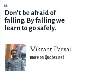 Vikrant Parsai: Don't be afraid of falling. By falling we learn to go safely.