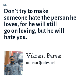 Vikrant Parsai: Don't try to make someone hate the person he loves, for he will still go on loving, but he will hate you.