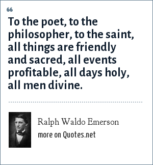 Ralph Waldo Emerson: To the poet, to the philosopher, to the saint, all things are friendly and sacred, all events profitable, all days holy, all men divine.