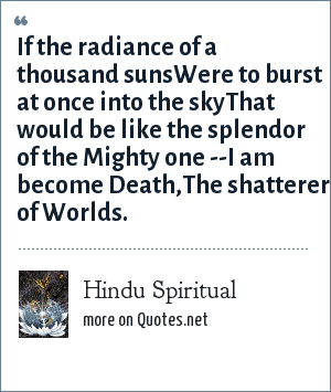 Hindu Spiritual: If the radiance of a thousand sunsWere to burst at once into the skyThat would be like the splendor of the Mighty one --I am become Death,The shatterer of Worlds.