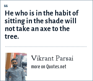 Vikrant Parsai: He who is in the habit of sitting in the shade will not take an axe to the tree.