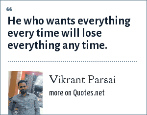 Vikrant Parsai: He who wants everything every time will lose everything any time.