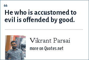 Vikrant Parsai: He who is accustomed to evil is offended by good.